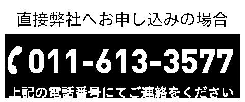 直接弊社へお申し込みの場合 TEL:011-613-3577 上記の電話番号にてご連絡をください